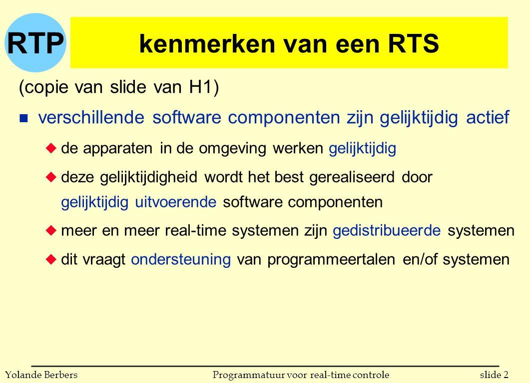 RTP slide 2Programmatuur voor real-time controleYolande Berbers kenmerken van een RTS (copie van slide van H1) n verschillende software componenten zijn gelijktijdig actief u de apparaten in de omgeving werken gelijktijdig u deze gelijktijdigheid wordt het best gerealiseerd door gelijktijdig uitvoerende software componenten u meer en meer real-time systemen zijn gedistribueerde systemen u dit vraagt ondersteuning van programmeertalen en/of systemen