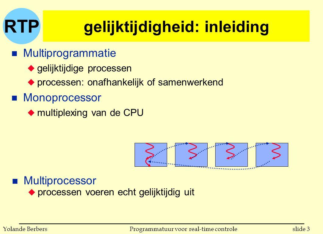 RTP slide 3Programmatuur voor real-time controleYolande Berbers gelijktijdigheid: inleiding n Multiprogrammatie u gelijktijdige processen u processen: onafhankelijk of samenwerkend n Monoprocessor u multiplexing van de CPU n Multiprocessor u processen voeren echt gelijktijdig uit