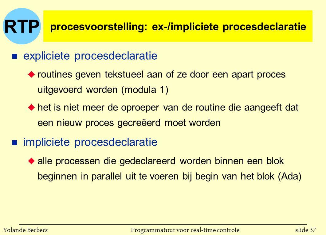 RTP slide 37Programmatuur voor real-time controleYolande Berbers procesvoorstelling: ex-/impliciete procesdeclaratie n expliciete procesdeclaratie u routines geven tekstueel aan of ze door een apart proces uitgevoerd worden (modula 1) u het is niet meer de oproeper van de routine die aangeeft dat een nieuw proces gecreëerd moet worden n impliciete procesdeclaratie u alle processen die gedeclareerd worden binnen een blok beginnen in parallel uit te voeren bij begin van het blok (Ada)
