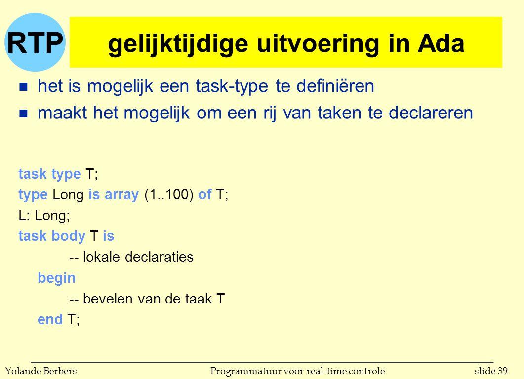 RTP slide 39Programmatuur voor real-time controleYolande Berbers gelijktijdige uitvoering in Ada n het is mogelijk een task-type te definiëren n maakt het mogelijk om een rij van taken te declareren task type T; type Long is array (1..100) of T; L: Long; task body T is -- lokale declaraties begin -- bevelen van de taak T end T;