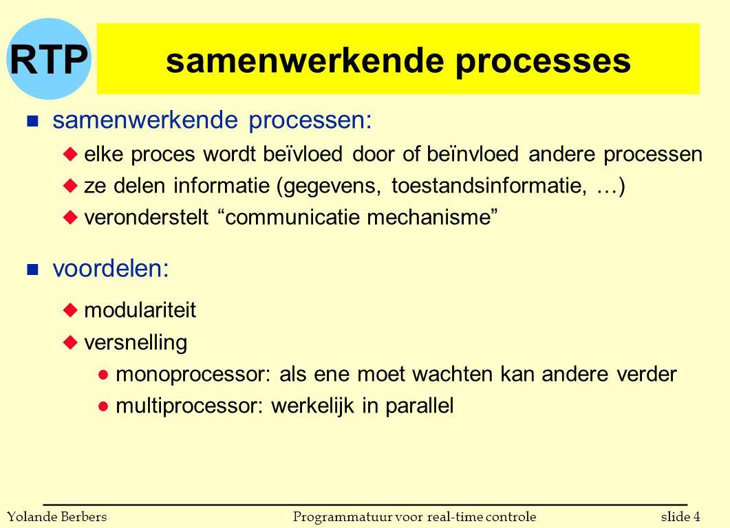 RTP slide 4Programmatuur voor real-time controleYolande Berbers samenwerkende processes n samenwerkende processen: u elke proces wordt beïvloed door of beïnvloed andere processen u ze delen informatie (gegevens, toestandsinformatie, …) u veronderstelt communicatie mechanisme n voordelen: u modulariteit u versnelling l monoprocessor: als ene moet wachten kan andere verder l multiprocessor: werkelijk in parallel