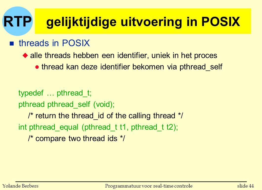 RTP slide 44Programmatuur voor real-time controleYolande Berbers gelijktijdige uitvoering in POSIX n threads in POSIX u alle threads hebben een identifier, uniek in het proces l thread kan deze identifier bekomen via pthread_self typedef … pthread_t; pthread pthread_self (void); /* return the thread_id of the calling thread */ int pthread_equal (pthread_t t1, pthread_t t2); /* compare two thread ids */