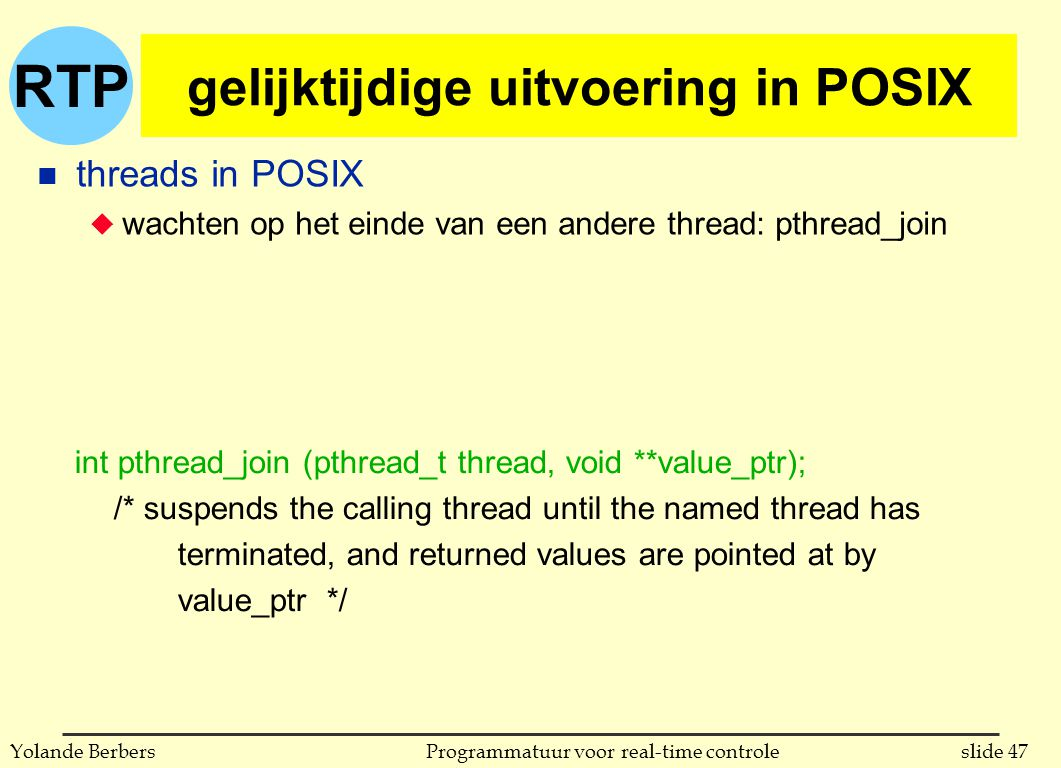 RTP slide 47Programmatuur voor real-time controleYolande Berbers gelijktijdige uitvoering in POSIX n threads in POSIX u wachten op het einde van een andere thread: pthread_join int pthread_join (pthread_t thread, void **value_ptr); /* suspends the calling thread until the named thread has terminated, and returned values are pointed at by value_ptr */