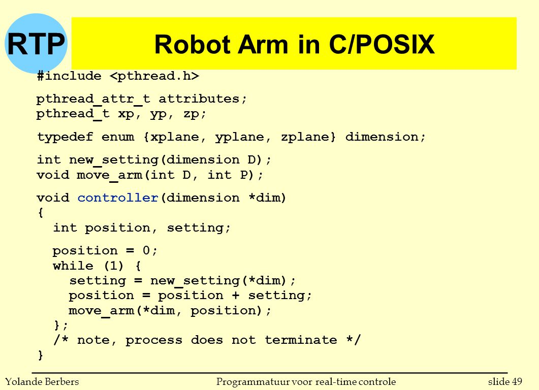 RTP slide 49Programmatuur voor real-time controleYolande Berbers Robot Arm in C/POSIX #include pthread_attr_t attributes; pthread_t xp, yp, zp; typedef enum {xplane, yplane, zplane} dimension; int new_setting(dimension D); void move_arm(int D, int P); void controller(dimension *dim) { int position, setting; position = 0; while (1) { setting = new_setting(*dim); position = position + setting; move_arm(*dim, position); }; /* note, process does not terminate */ }