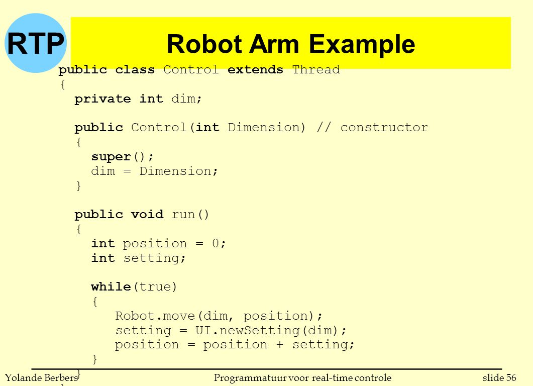 RTP slide 56Programmatuur voor real-time controleYolande Berbers Robot Arm Example public class Control extends Thread { private int dim; public Control(int Dimension) // constructor { super(); dim = Dimension; } public void run() { int position = 0; int setting; while(true) { Robot.move(dim, position); setting = UI.newSetting(dim); position = position + setting; }