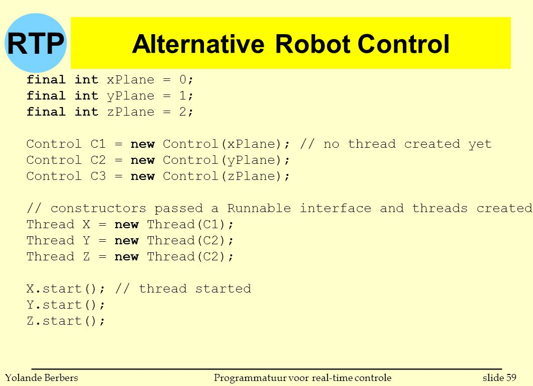 RTP slide 59Programmatuur voor real-time controleYolande Berbers Alternative Robot Control final int xPlane = 0; final int yPlane = 1; final int zPlane = 2; Control C1 = new Control(xPlane); // no thread created yet Control C2 = new Control(yPlane); Control C3 = new Control(zPlane); // constructors passed a Runnable interface and threads created Thread X = new Thread(C1); Thread Y = new Thread(C2); Thread Z = new Thread(C2); X.start(); // thread started Y.start(); Z.start();