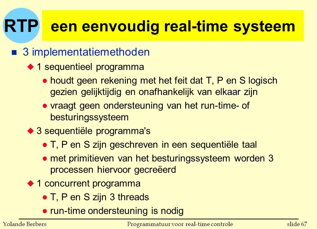 RTP slide 67Programmatuur voor real-time controleYolande Berbers een eenvoudig real-time systeem n 3 implementatiemethoden u 1 sequentieel programma l houdt geen rekening met het feit dat T, P en S logisch gezien gelijktijdig en onafhankelijk van elkaar zijn l vraagt geen ondersteuning van het run-time- of besturingssysteem u 3 sequentiële programma s l T, P en S zijn geschreven in een sequentiële taal l met primitieven van het besturingssysteem worden 3 processen hiervoor gecreëerd u 1 concurrent programma l T, P en S zijn 3 threads l run-time ondersteuning is nodig