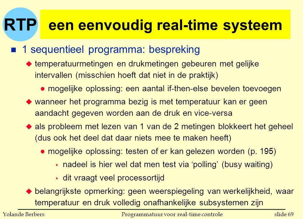 RTP slide 69Programmatuur voor real-time controleYolande Berbers een eenvoudig real-time systeem n 1 sequentieel programma: bespreking u temperatuurmetingen en drukmetingen gebeuren met gelijke intervallen (misschien hoeft dat niet in de praktijk) l mogelijke oplossing: een aantal if-then-else bevelen toevoegen u wanneer het programma bezig is met temperatuur kan er geen aandacht gegeven worden aan de druk en vice-versa u als probleem met lezen van 1 van de 2 metingen blokkeert het geheel (dus ook het deel dat daar niets mee te maken heeft) l mogelijke oplossing: testen of er kan gelezen worden (p.