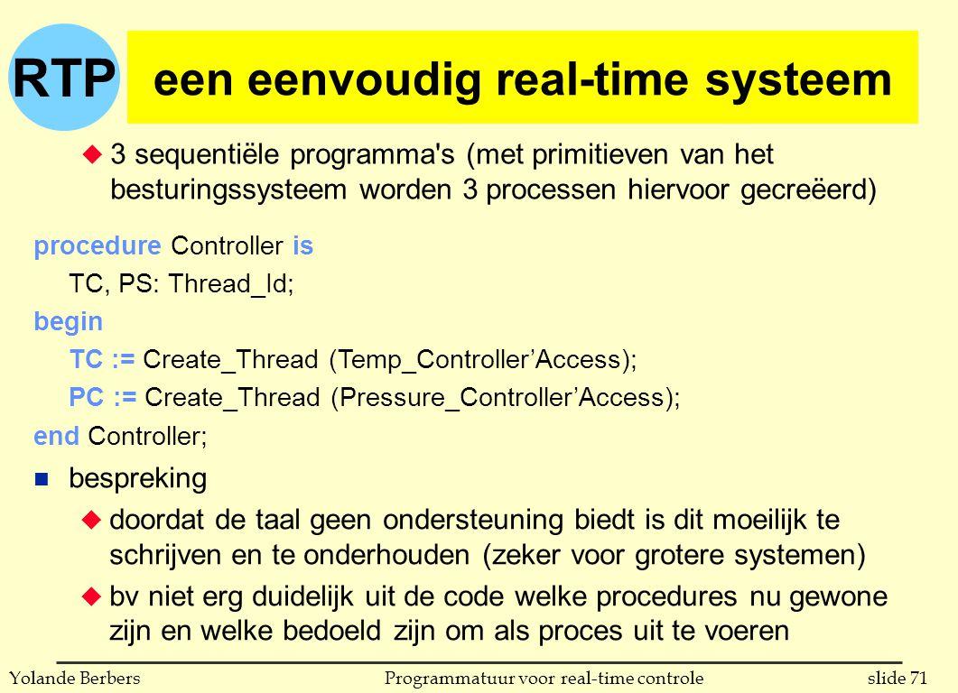 RTP slide 71Programmatuur voor real-time controleYolande Berbers een eenvoudig real-time systeem u 3 sequentiële programma s (met primitieven van het besturingssysteem worden 3 processen hiervoor gecreëerd) procedure Controller is TC, PS: Thread_Id; begin TC := Create_Thread (Temp_Controller'Access); PC := Create_Thread (Pressure_Controller'Access); end Controller; n bespreking u doordat de taal geen ondersteuning biedt is dit moeilijk te schrijven en te onderhouden (zeker voor grotere systemen) u bv niet erg duidelijk uit de code welke procedures nu gewone zijn en welke bedoeld zijn om als proces uit te voeren