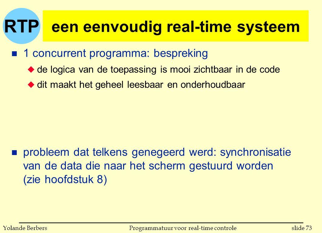 RTP slide 73Programmatuur voor real-time controleYolande Berbers een eenvoudig real-time systeem n 1 concurrent programma: bespreking u de logica van de toepassing is mooi zichtbaar in de code u dit maakt het geheel leesbaar en onderhoudbaar n probleem dat telkens genegeerd werd: synchronisatie van de data die naar het scherm gestuurd worden (zie hoofdstuk 8)