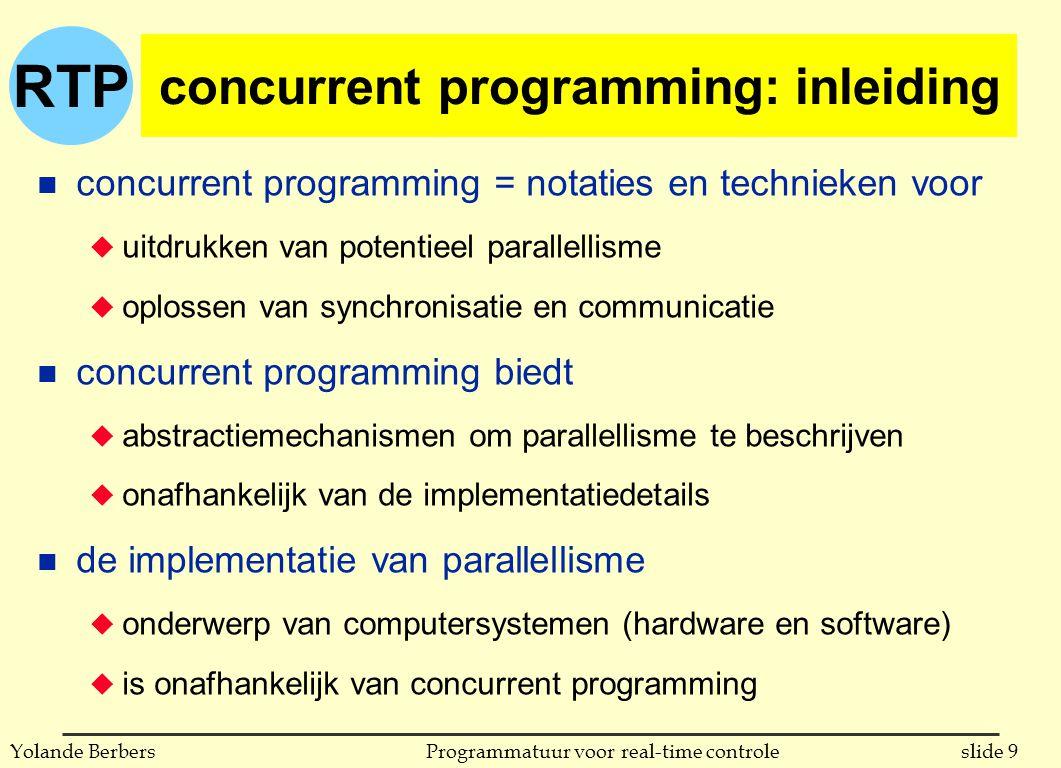 RTP slide 9Programmatuur voor real-time controleYolande Berbers concurrent programming: inleiding n concurrent programming = notaties en technieken voor u uitdrukken van potentieel parallellisme u oplossen van synchronisatie en communicatie n concurrent programming biedt u abstractiemechanismen om parallellisme te beschrijven u onafhankelijk van de implementatiedetails n de implementatie van parallellisme u onderwerp van computersystemen (hardware en software) u is onafhankelijk van concurrent programming