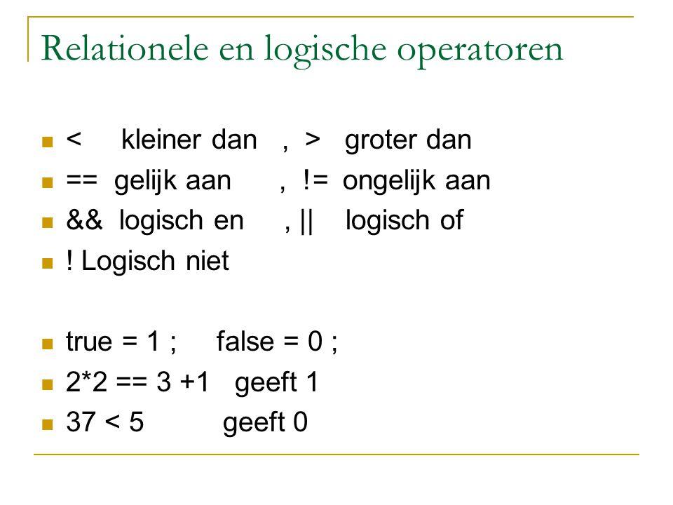 Relationele en logische operatoren groter dan == gelijk aan, != ongelijk aan && logisch en, || logisch of ! Logisch niet true = 1 ; false = 0 ; 2*2 ==