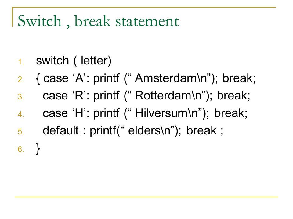 Switch, break statement 1.switch ( letter) 2. { case 'A': printf ( Amsterdam\n ); break; 3.