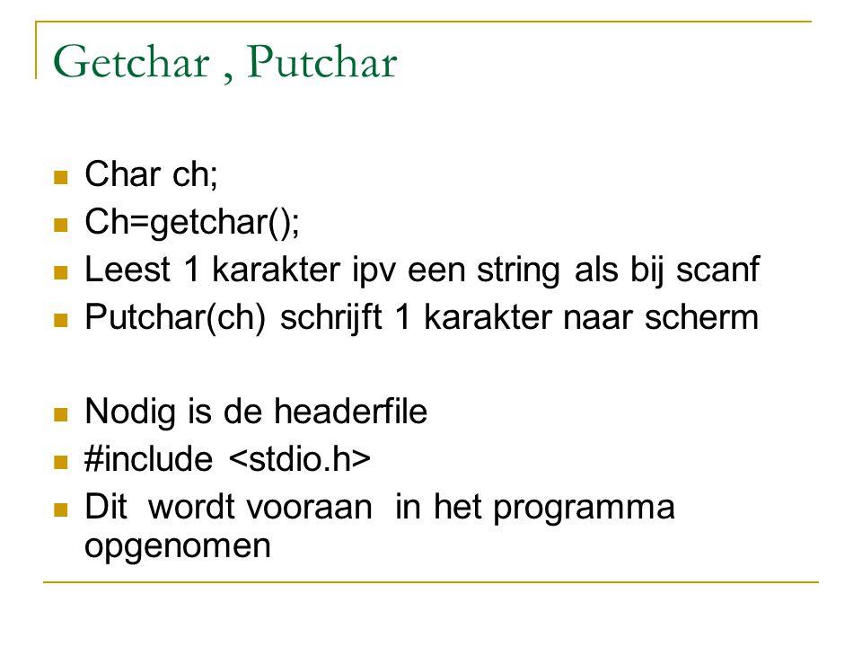 Getchar, Putchar Char ch; Ch=getchar(); Leest 1 karakter ipv een string als bij scanf Putchar(ch) schrijft 1 karakter naar scherm Nodig is de headerfi