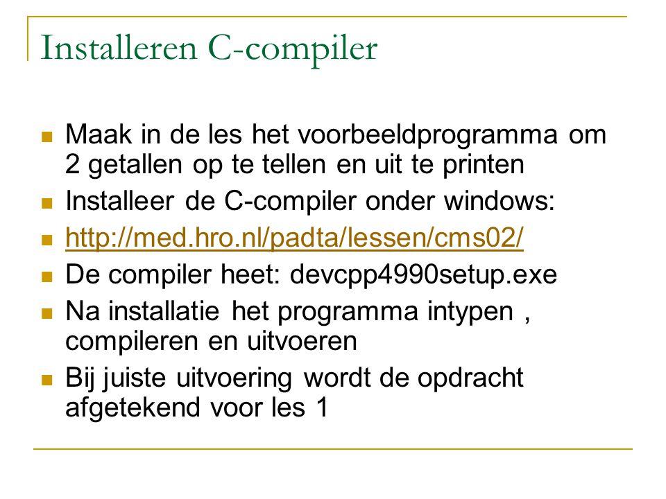 Installeren C-compiler Maak in de les het voorbeeldprogramma om 2 getallen op te tellen en uit te printen Installeer de C-compiler onder windows: http