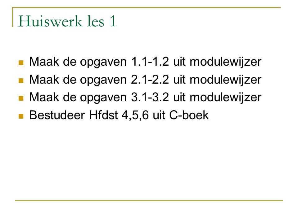 Huiswerk les 1 Maak de opgaven 1.1-1.2 uit modulewijzer Maak de opgaven 2.1-2.2 uit modulewijzer Maak de opgaven 3.1-3.2 uit modulewijzer Bestudeer Hf