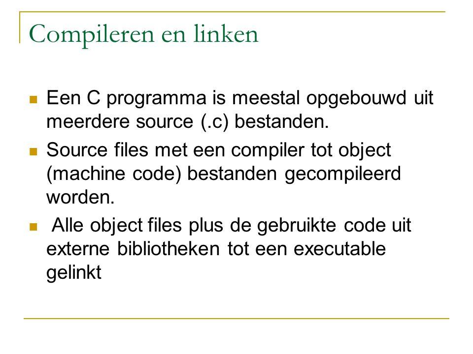 Compileren en linken Een C programma is meestal opgebouwd uit meerdere source (.c) bestanden. Source files met een compiler tot object (machine code)