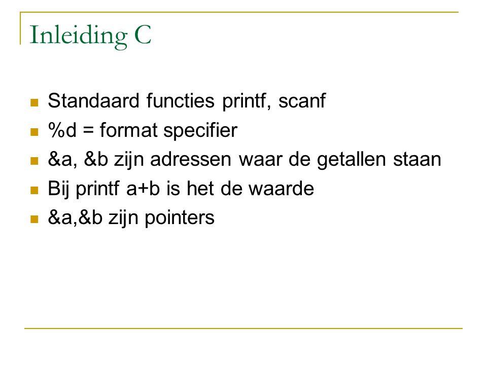 Inleiding C Standaard functies printf, scanf %d = format specifier &a, &b zijn adressen waar de getallen staan Bij printf a+b is het de waarde &a,&b z