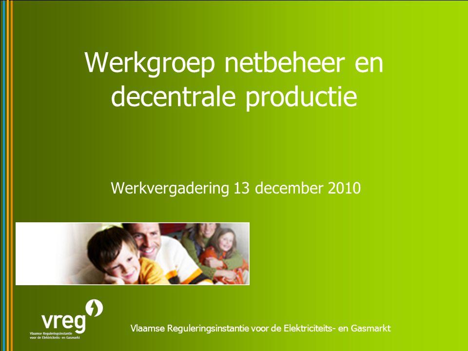 Vlaamse Reguleringsinstantie voor de Elektriciteits- en Gasmarkt Werkgroep netbeheer en decentrale productie Werkvergadering 13 december 2010