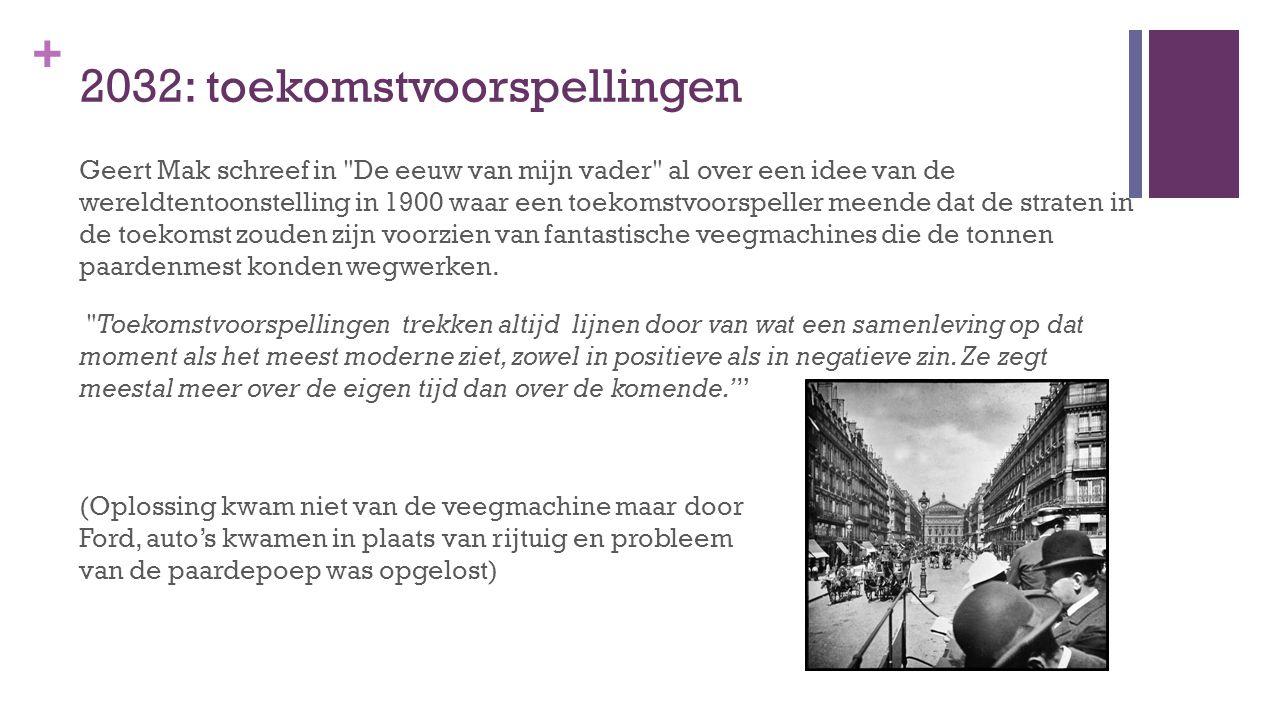 + 2032: toekomstvoorspellingen Geert Mak schreef in De eeuw van mijn vader al over een idee van de wereldtentoonstelling in 1900 waar een toekomstvoorspeller meende dat de straten in de toekomst zouden zijn voorzien van fantastische veegmachines die de tonnen paardenmest konden wegwerken.