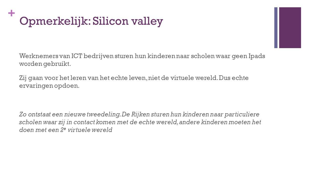 + Opmerkelijk: Silicon valley Werknemers van ICT bedrijven sturen hun kinderen naar scholen waar geen Ipads worden gebruikt. Zij gaan voor het leren v