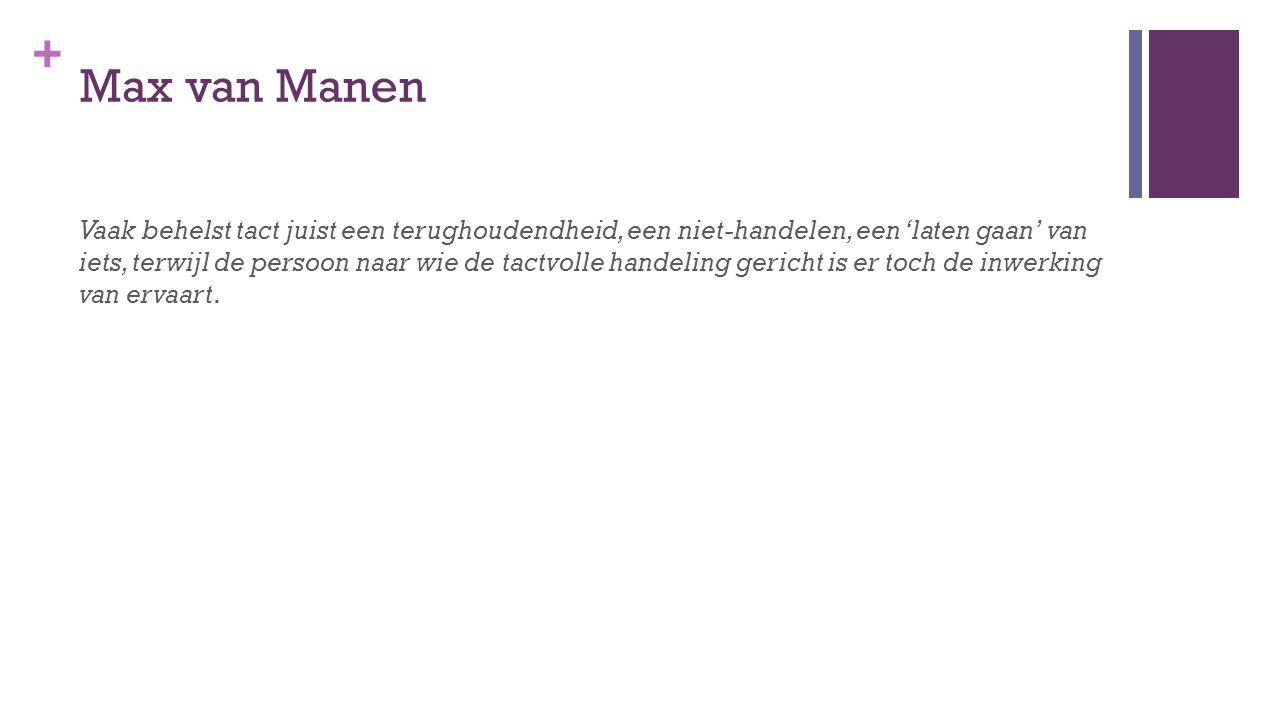 + Max van Manen Vaak behelst tact juist een terughoudendheid, een niet-handelen, een 'laten gaan' van iets, terwijl de persoon naar wie de tactvolle handeling gericht is er toch de inwerking van ervaart.