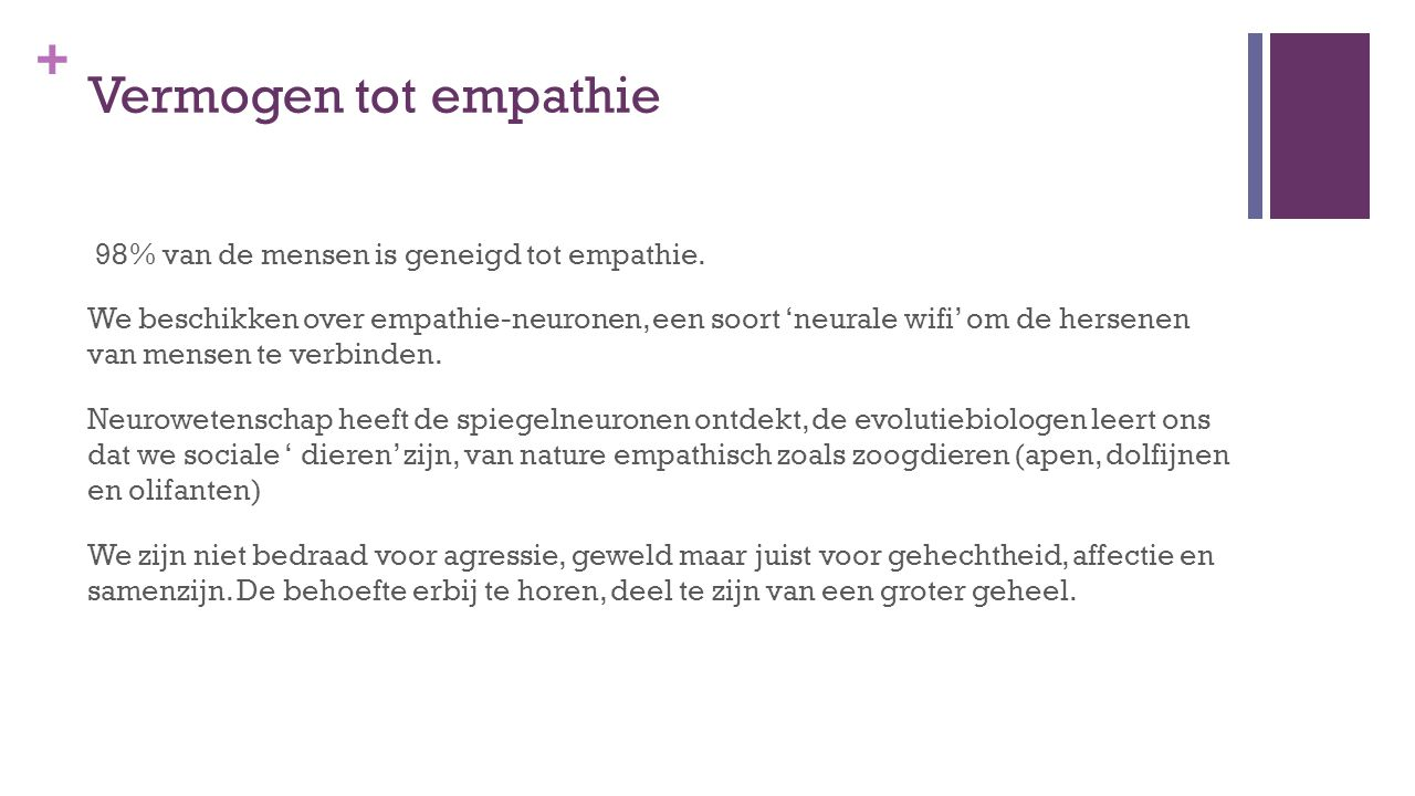 + Vermogen tot empathie 98% van de mensen is geneigd tot empathie. We beschikken over empathie-neuronen, een soort 'neurale wifi' om de hersenen van m