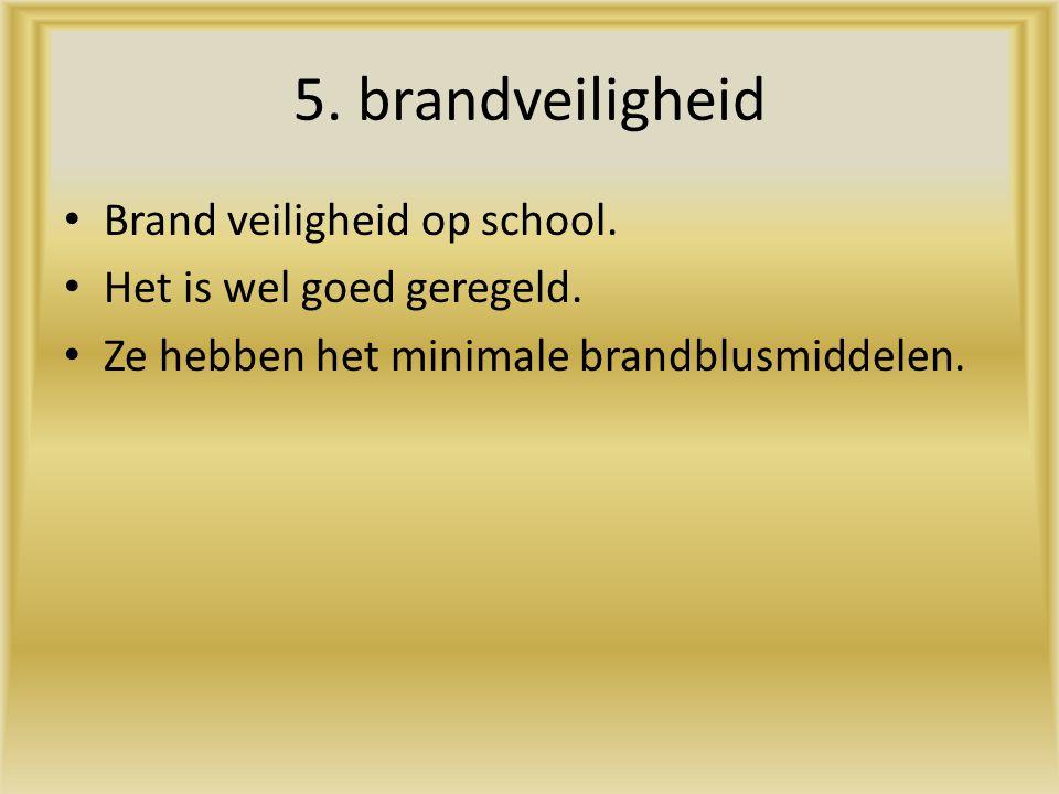 5. brandveiligheid Brand veiligheid op school. Het is wel goed geregeld. Ze hebben het minimale brandblusmiddelen.