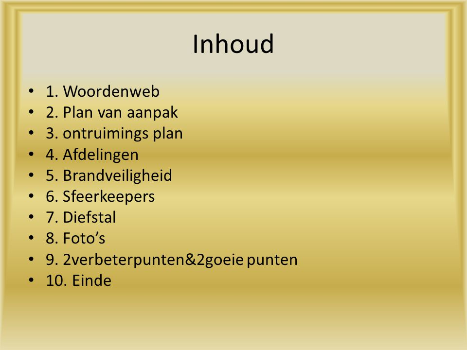 Inhoud 1. Woordenweb 2. Plan van aanpak 3. ontruimings plan 4. Afdelingen 5. Brandveiligheid 6. Sfeerkeepers 7. Diefstal 8. Foto's 9. 2verbeterpunten&