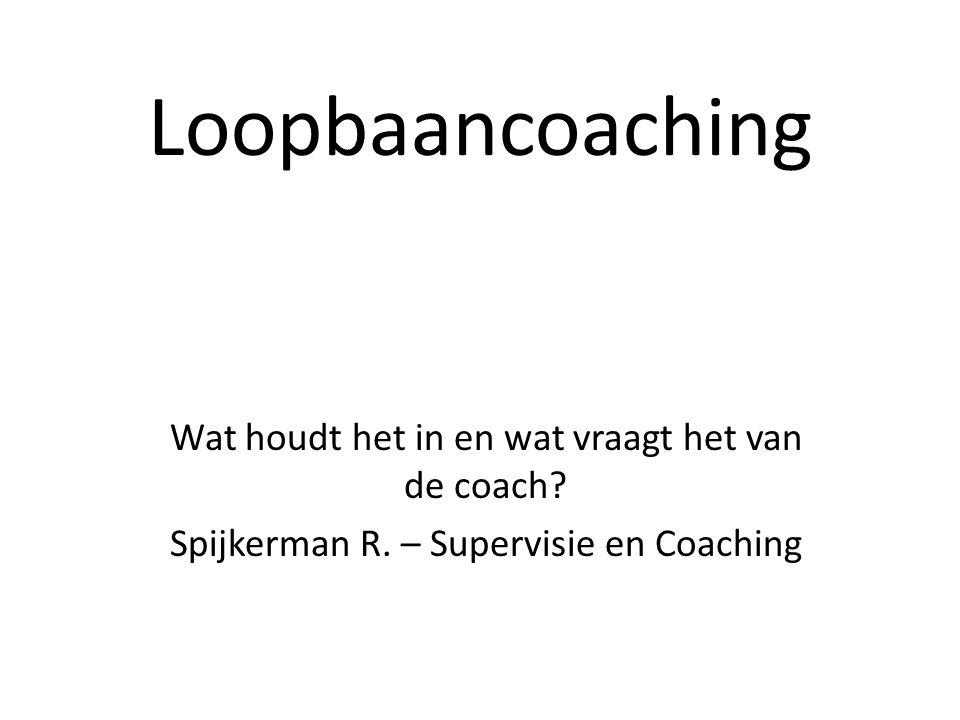 Loopbaancoaching Wat houdt het in en wat vraagt het van de coach? Spijkerman R. – Supervisie en Coaching