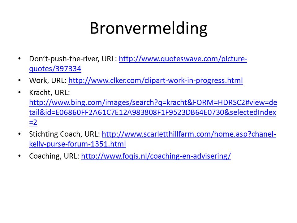 Bronvermelding Don't-push-the-river, URL: http://www.quoteswave.com/picture- quotes/397334http://www.quoteswave.com/picture- quotes/397334 Work, URL: http://www.clker.com/clipart-work-in-progress.htmlhttp://www.clker.com/clipart-work-in-progress.html Kracht, URL: http://www.bing.com/images/search q=kracht&FORM=HDRSC2#view=de tail&id=E06860FF2A61C7E12A983808F1F9523DB64E0730&selectedIndex =2 http://www.bing.com/images/search q=kracht&FORM=HDRSC2#view=de tail&id=E06860FF2A61C7E12A983808F1F9523DB64E0730&selectedIndex =2 Stichting Coach, URL: http://www.scarletthillfarm.com/home.asp chanel- kelly-purse-forum-1351.htmlhttp://www.scarletthillfarm.com/home.asp chanel- kelly-purse-forum-1351.html Coaching, URL: http://www.foqis.nl/coaching-en-advisering/http://www.foqis.nl/coaching-en-advisering/