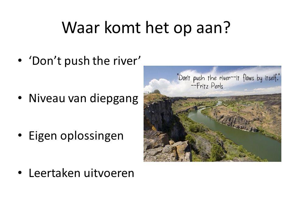 Waar komt het op aan? 'Don't push the river' Niveau van diepgang Eigen oplossingen Leertaken uitvoeren