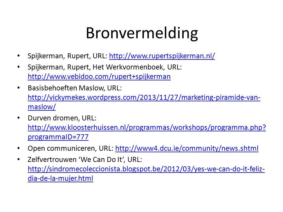 Bronvermelding Spijkerman, Rupert, URL: http://www.rupertspijkerman.nl/http://www.rupertspijkerman.nl/ Spijkerman, Rupert, Het Werkvormenboek, URL: http://www.vebidoo.com/rupert+spijkerman http://www.vebidoo.com/rupert+spijkerman Basisbehoeften Maslow, URL: http://vickymekes.wordpress.com/2013/11/27/marketing-piramide-van- maslow/ http://vickymekes.wordpress.com/2013/11/27/marketing-piramide-van- maslow/ Durven dromen, URL: http://www.kloosterhuissen.nl/programmas/workshops/programma.php.