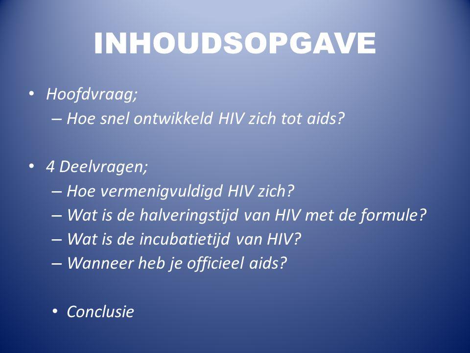 INHOUDSOPGAVE Hoofdvraag; – Hoe snel ontwikkeld HIV zich tot aids? 4 Deelvragen; – Hoe vermenigvuldigd HIV zich? – Wat is de halveringstijd van HIV me