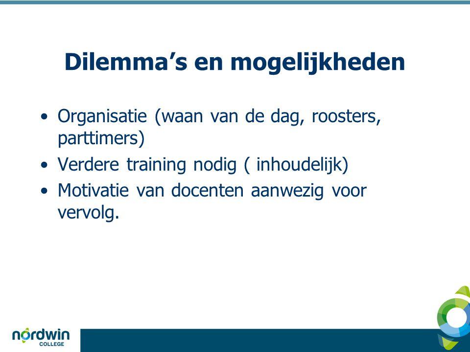 Dilemma's en mogelijkheden Organisatie (waan van de dag, roosters, parttimers) Verdere training nodig ( inhoudelijk) Motivatie van docenten aanwezig v