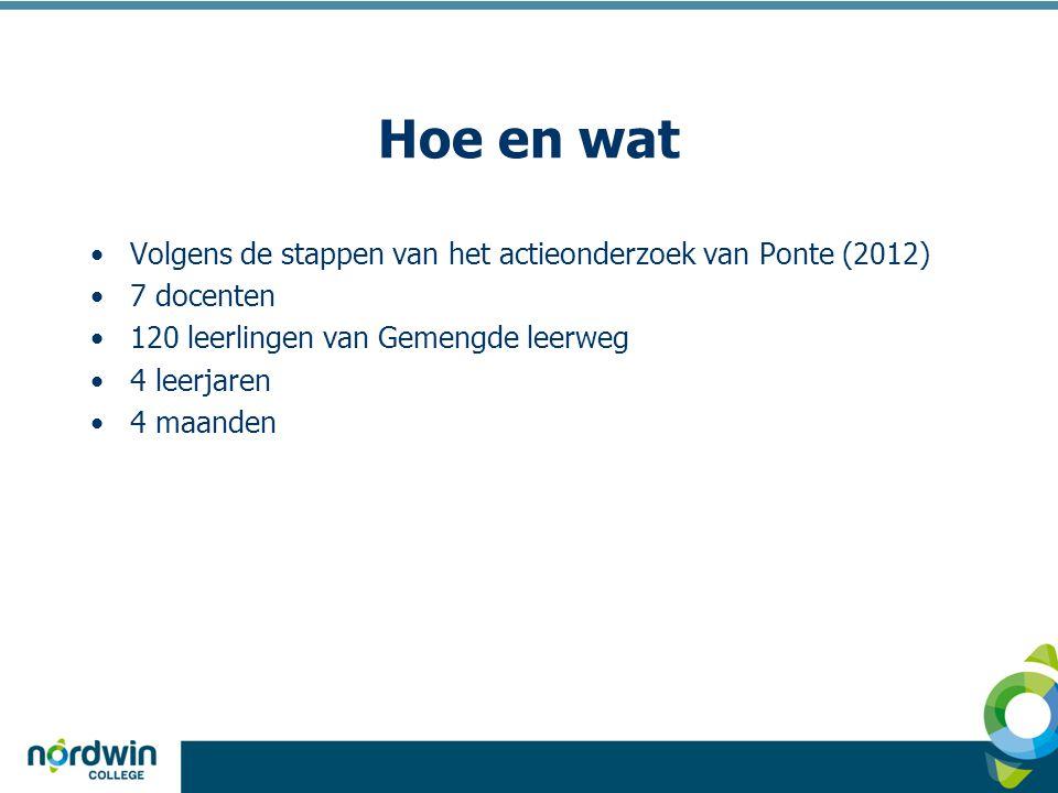 Hoe en wat Volgens de stappen van het actieonderzoek van Ponte (2012) 7 docenten 120 leerlingen van Gemengde leerweg 4 leerjaren 4 maanden