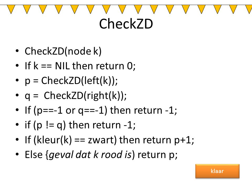 CheckZD CheckZD(node k) If k == NIL then return 0; p = CheckZD(left(k)); q = CheckZD(right(k)); If (p==-1 or q==-1) then return -1; if (p != q) then r