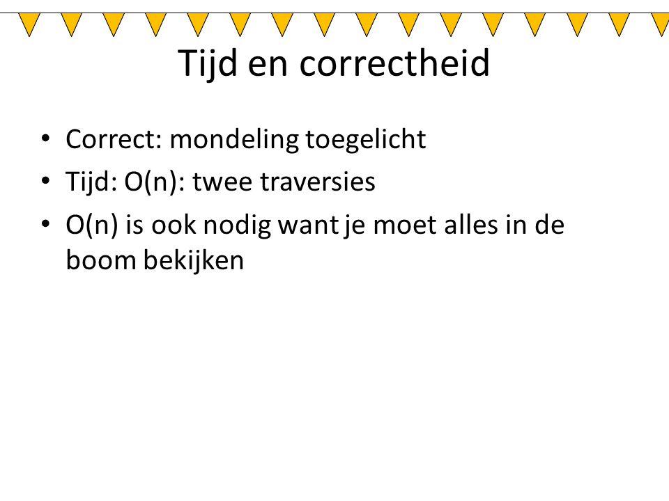 Tijd en correctheid Correct: mondeling toegelicht Tijd: O(n): twee traversies O(n) is ook nodig want je moet alles in de boom bekijken