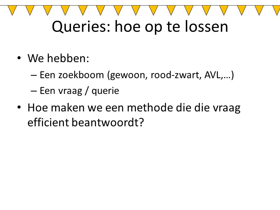 Queries: hoe op te lossen We hebben: – Een zoekboom (gewoon, rood-zwart, AVL,…) – Een vraag / querie Hoe maken we een methode die die vraag efficient beantwoordt