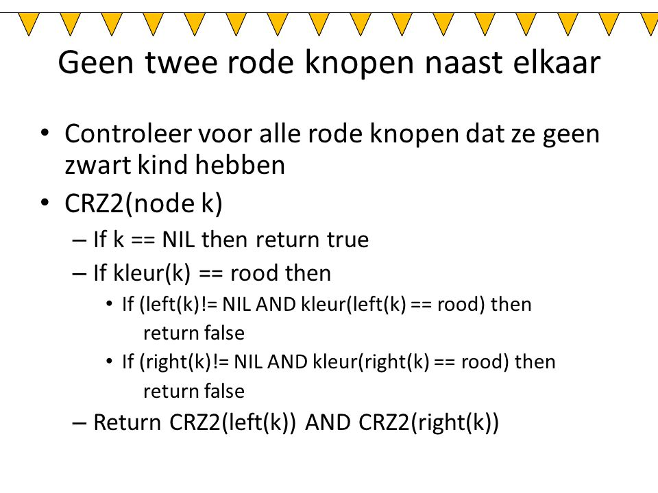 Geen twee rode knopen naast elkaar Controleer voor alle rode knopen dat ze geen zwart kind hebben CRZ2(node k) – If k == NIL then return true – If kleur(k) == rood then If (left(k)!= NIL AND kleur(left(k) == rood) then return false If (right(k)!= NIL AND kleur(right(k) == rood) then return false – Return CRZ2(left(k)) AND CRZ2(right(k))
