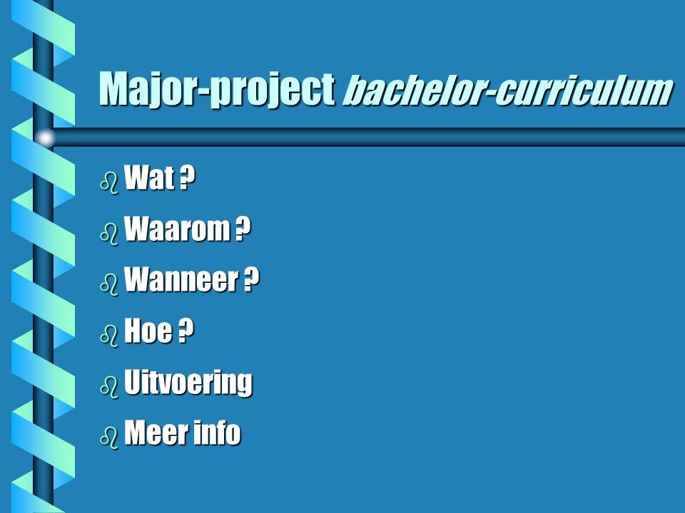 Major-project bachelor-curriculum b Wat ? b Waarom ? b Wanneer ? b Hoe ? b Uitvoering b Meer info