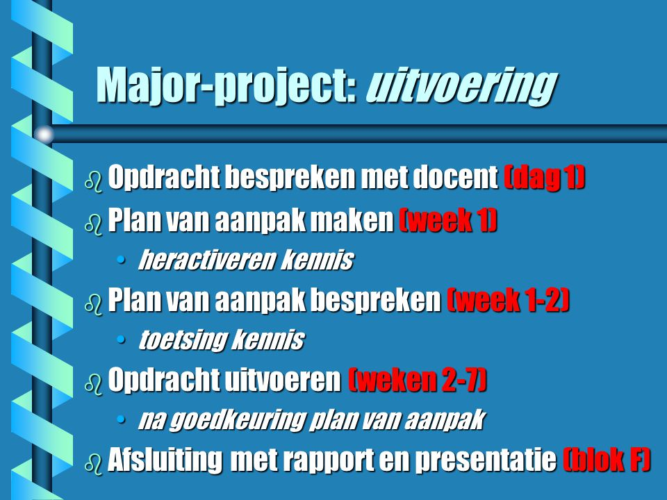 Major-project: uitvoering b Opdracht bespreken met docent (dag 1) b Plan van aanpak maken (week 1) heractiveren kennisheractiveren kennis b Plan van aanpak bespreken (week 1-2) toetsing kennistoetsing kennis b Opdracht uitvoeren (weken 2-7) na goedkeuring plan van aanpakna goedkeuring plan van aanpak b Afsluiting met rapport en presentatie (blok F)
