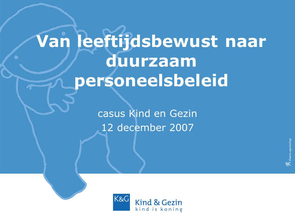 Van leeftijdsbewust naar duurzaam personeelsbeleid casus Kind en Gezin 12 december 2007