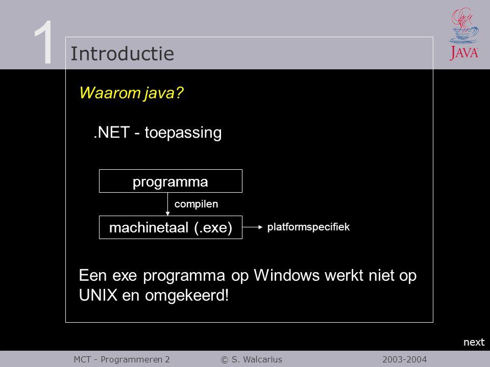 1 Introductie next MCT - Programmeren 2 © S. Walcarius 2003-2004 Waarom java? programma machinetaal (.exe) compilen platformspecifiek Een exe programm