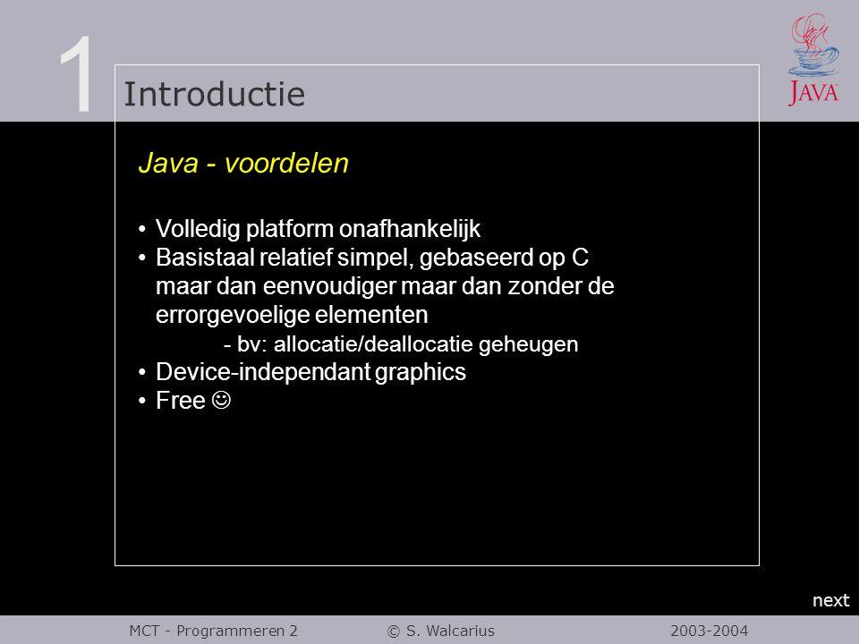 1 Introductie next MCT - Programmeren 2 © S. Walcarius 2003-2004 Java - voordelen Volledig platform onafhankelijk Basistaal relatief simpel, gebaseerd