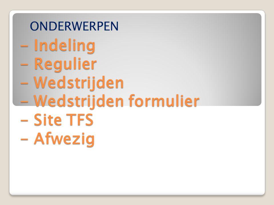 - Indeling - Regulier - Wedstrijden - Wedstrijden formulier - Site TFS - Afwezig - Indeling - Regulier - Wedstrijden - Wedstrijden formulier - Site TFS - Afwezig ONDERWERPEN