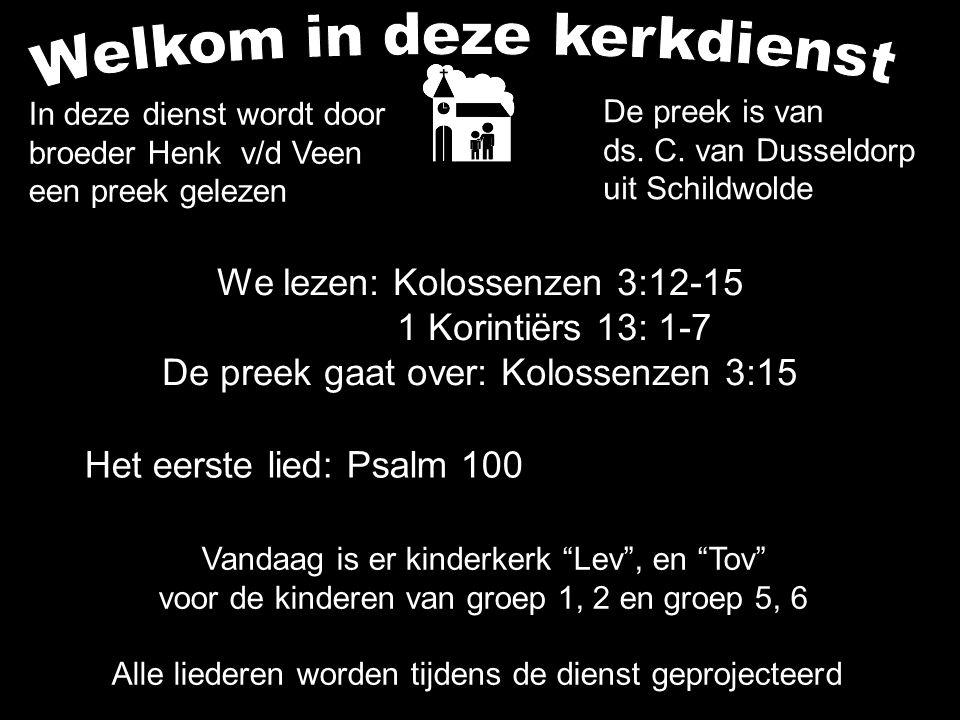 We lezen: Kolossenzen 3:12-15 1 Korintiërs 13: 1-7 De preek gaat over: Kolossenzen 3:15 Alle liederen worden tijdens de dienst geprojecteerd In deze dienst wordt door broeder Henk v/d Veen een preek gelezen Het eerste lied: Psalm 100 De preek is van ds.