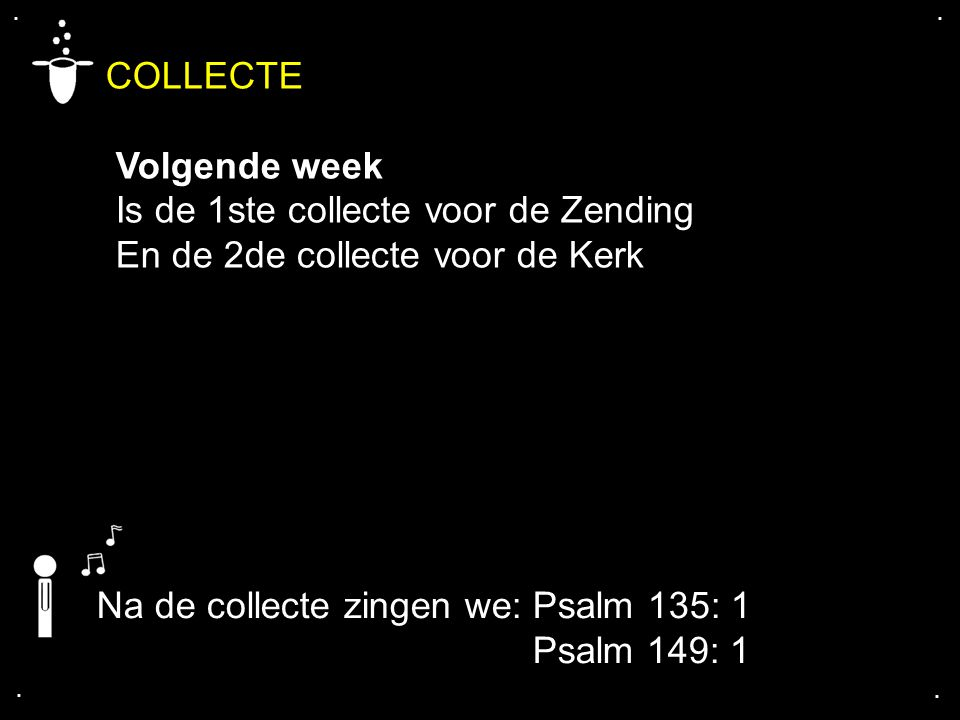 .... COLLECTE Volgende week Is de 1ste collecte voor de Zending En de 2de collecte voor de Kerk Na de collecte zingen we: Psalm 135: 1 Psalm 149: 1