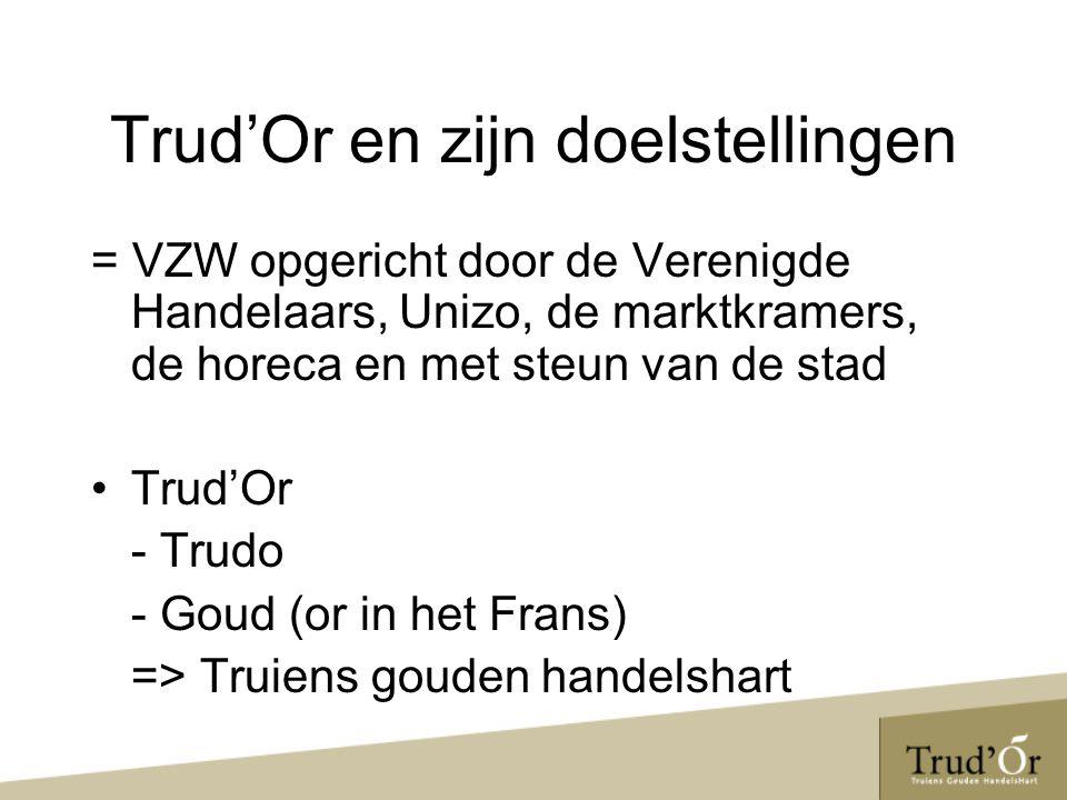 Trud'Or en zijn doelstellingen DOEL: -INTERN Samenwerking bevorderen tussen middenstand, marktkramers, horeca en stad -EXTERN Sint-Truiden op evenementieel, organisatorisch en city-marketing vlak als winkel- en evenementenstad promoten