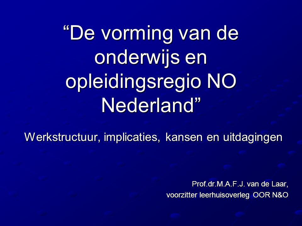 """""""De vorming van de onderwijs en opleidingsregio NO Nederland"""" Werkstructuur, implicaties, kansen en uitdagingen Prof.dr.M.A.F.J. van de Laar, voorzitt"""